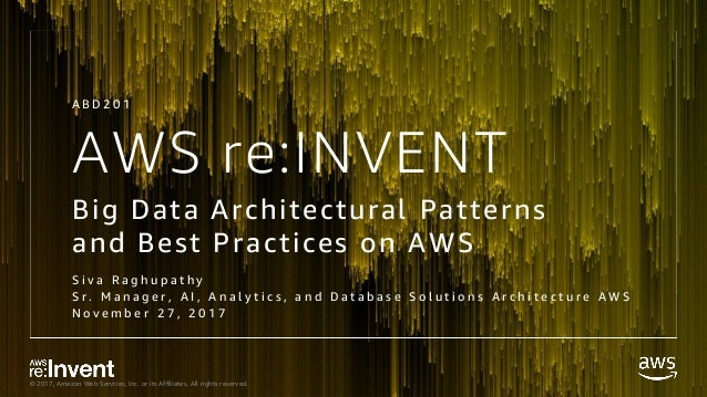 © 2017, Amazon Web Services, Inc. or its Affiliates. All rights reserved. AWS re:INVENT Big Data Architectural Patterns an...