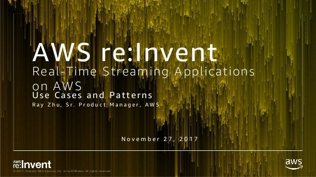 © 2017, Amazon Web Services, Inc. or its Affiliates. All rights reserved. Real-Time Streaming Applications on AWS Use Case...
