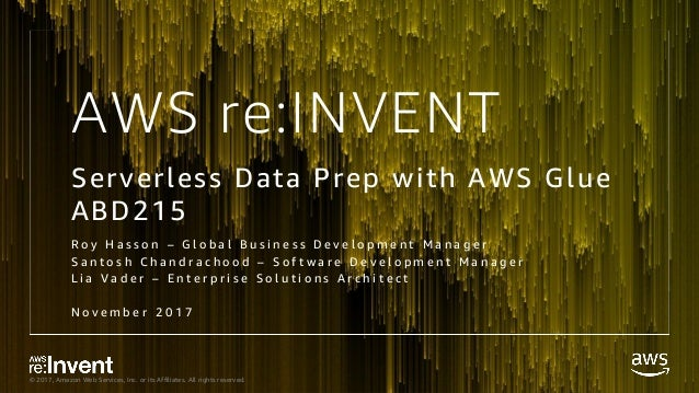 © 2017, Amazon Web Services, Inc. or its Affiliates. All rights reserved. AWS re:INVENT Serverless Data Prep with AWS Glue...