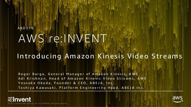 © 2017, Amazon Web Services, Inc. or its Affiliates. All rights reserved. AWS re:INVENT Introducing Amazon Kinesis Video S...