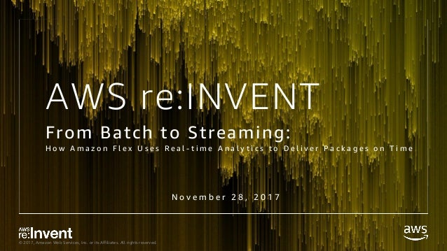 © 2017, Amazon Web Services, Inc. or its Affiliates. All rights reserved. AWS re:INVENT From Batch to Streaming: H o w A m...