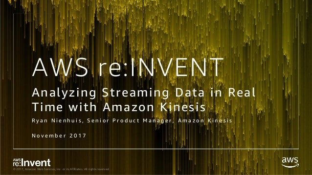 © 2017, Amazon Web Services, Inc. or its Affiliates. All rights reserved. AWS re:INVENT Analyzing Streaming Data in Real T...