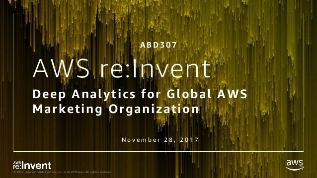 © 2017, Amazon Web Services, Inc. or its Affiliates. All rights reserved. AWS re:Invent Deep Analytics for Global AWS Mark...