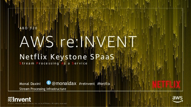 © 2017, Amazon Web Services, Inc. or its Affiliates. All rights reserved. AWS re:INVENT Netflix Keystone SPaaS S t r e a m...