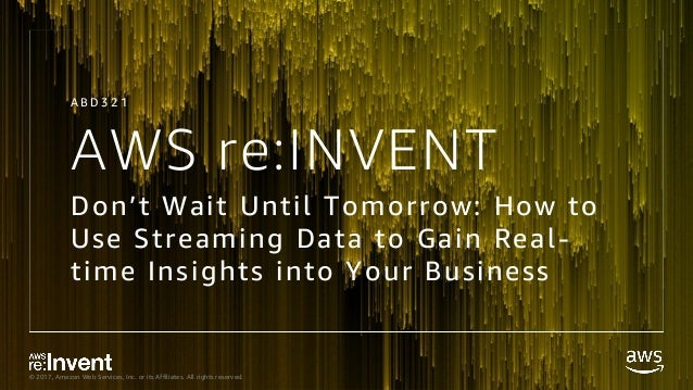 © 2017, Amazon Web Services, Inc. or its Affiliates. All rights reserved. AWS re:INVENT Don't Wait Until Tomorrow: How to ...