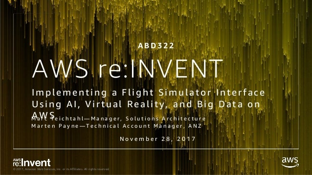 © 2017, Amazon Web Services, Inc. or its Affiliates. All rights reserved. AWS re:INVENT Implementing a Flight Simulator In...