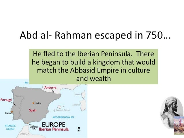 Abd al- Rahman escaped in 750…  He fled to the Iberian Peninsula. There  he began to build a kingdom that would   match th...