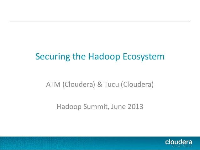 Securing the Hadoop Ecosystem ATM (Cloudera) & Tucu (Cloudera) Hadoop Summit, June 2013