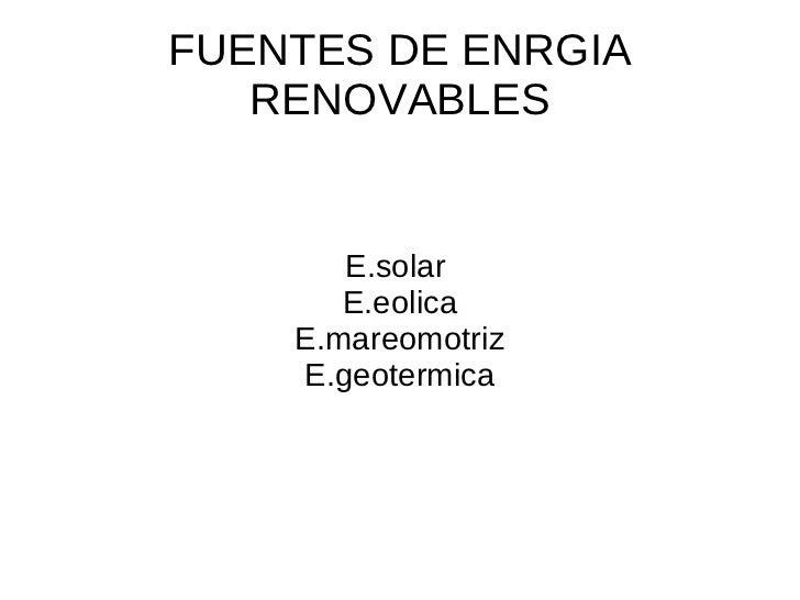 FUENTES DE ENRGIA RENOVABLES E.solar  E.eolica E.mareomotriz E.geotermica