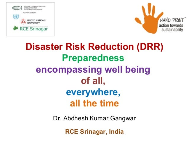 Disaster Risk Reduction (DRR) Preparedness encompassing well being of all, everywhere, all the time Dr. Abdhesh Kumar Gang...