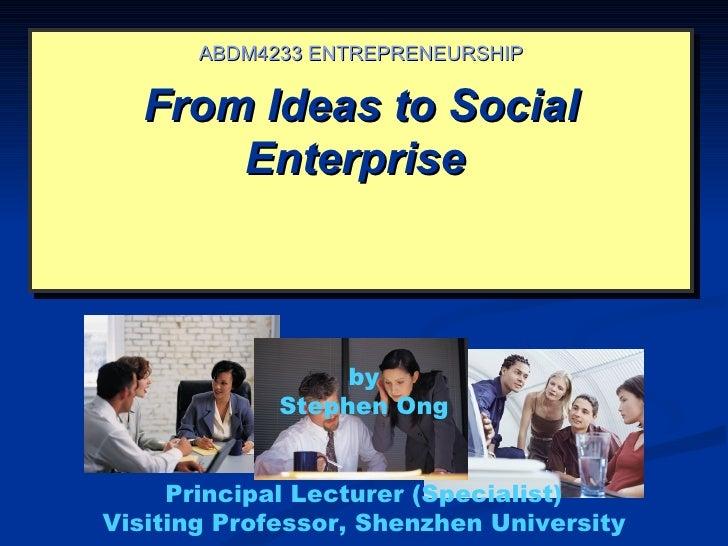 ABDM4233 ENTREPRENEURSHIP   From Ideas to Social       Enterprise                  by             Stephen Ong     Principa...