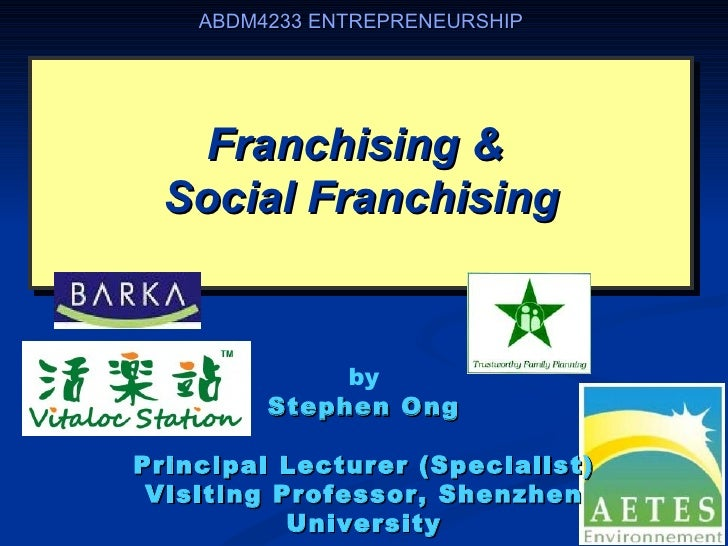 ABDM4233 ENTREPRENEURSHIP   Franchising &  Social Franchising              by         Stephen OngPrincipal Lecturer (Speci...