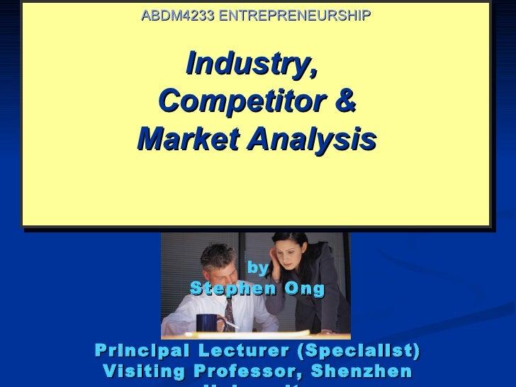 ABDM4233 ENTREPRENEURSHIP     Industry,    Competitor &   Market Analysis              by         Stephen OngPrincipal Lec...