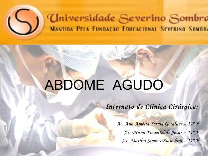 ABDOME  AGUDO Internato de Clínica Cirúrgica: Ac. Ana Amélia David Geraldes – 11º P Ac. Bruna Pimentel de Jesus – 11º P Ac...