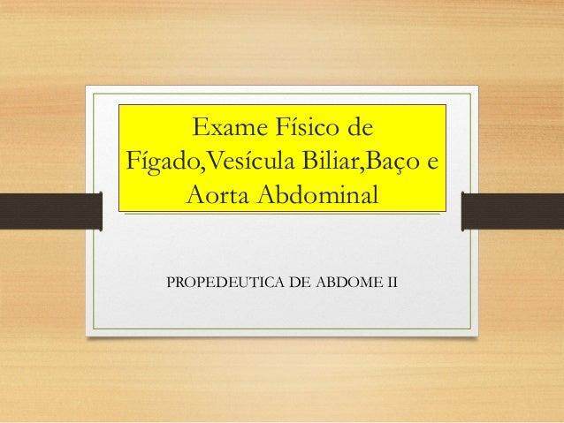 Exame Físico de Fígado,Vesícula Biliar,Baço e Aorta Abdominal PROPEDEUTICA DE ABDOME II