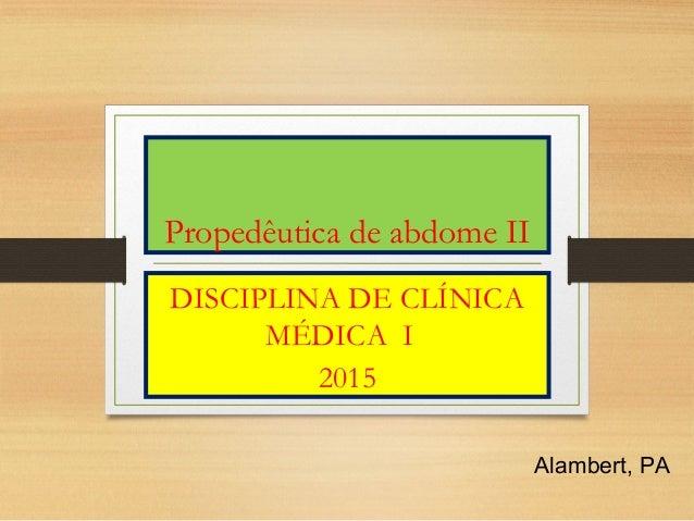 Propedêutica de abdome II DISCIPLINA DE CLÍNICA MÉDICA I 2015 Alambert, PA