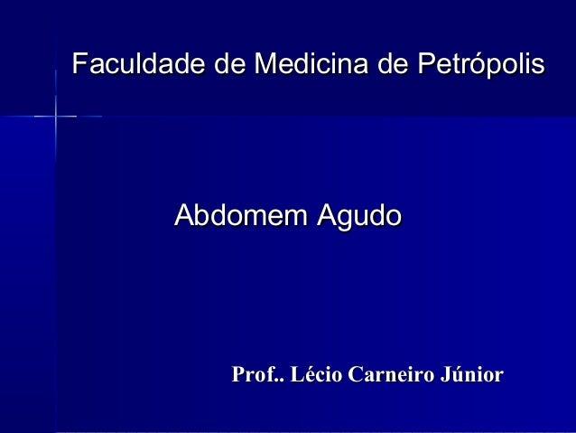Faculdade de Medicina de PetrópolisFaculdade de Medicina de Petrópolis Abdomem AgudoAbdomem Agudo Prof.. Lécio Carneiro Jú...