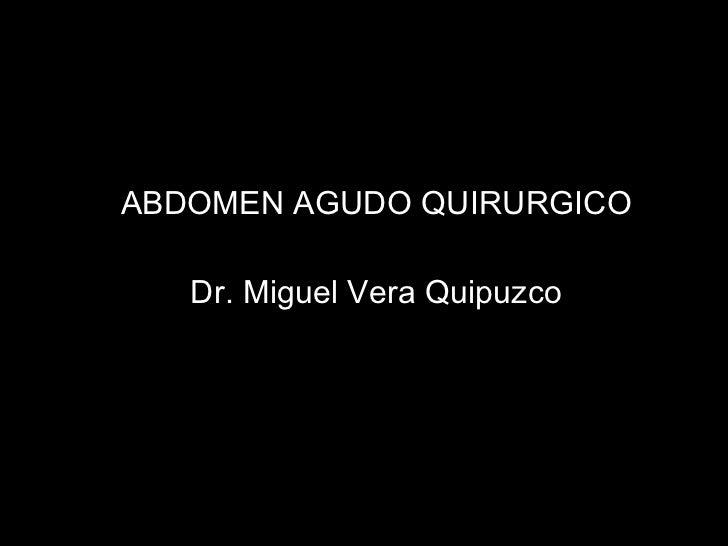 <ul><li>ABDOMEN AGUDO QUIRURGICO </li></ul><ul><li>Dr. Miguel Vera Quipuzco </li></ul>