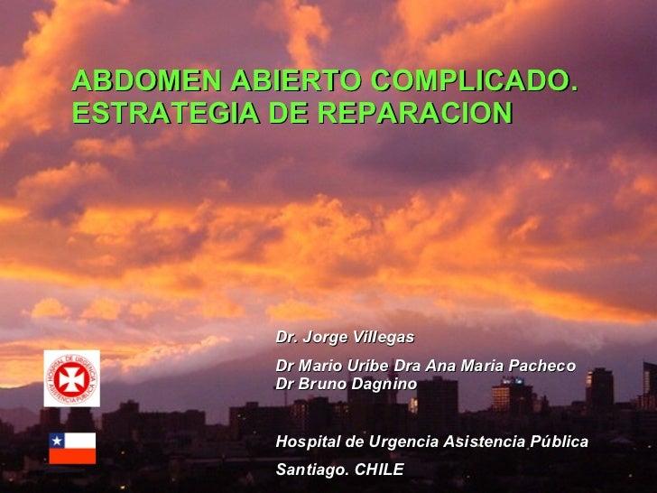 ABDOMEN ABIERTO COMPLICADO. ESTRATEGIA DE REPARACION Dr. Jorge Villegas Dr Mario Uribe Dra Ana Maria Pacheco  Dr Bruno Dag...