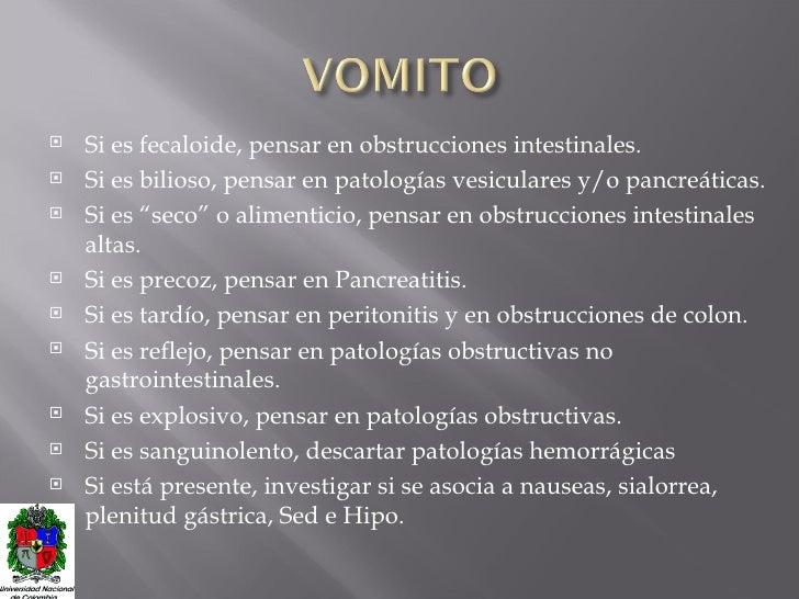 <ul><li>Si es fecaloide, pensar en obstrucciones intestinales. </li></ul><ul><li>Si es bilioso, pensar en patologías vesic...