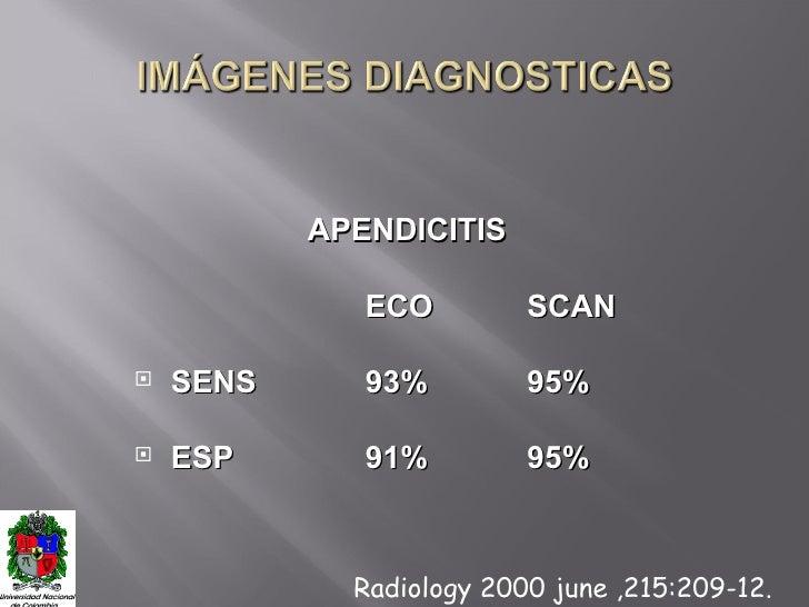 <ul><li>APENDICITIS </li></ul><ul><li>ECO SCAN </li></ul><ul><li>SENS 93% 95% </li></ul><ul><li>ESP 91% 95% </li></ul>Radi...