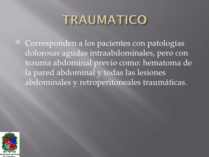 <ul><li>Corresponden a los pacientes con patologías dolorosas agudas intraabdominales, pero con trauma abdominal previo co...