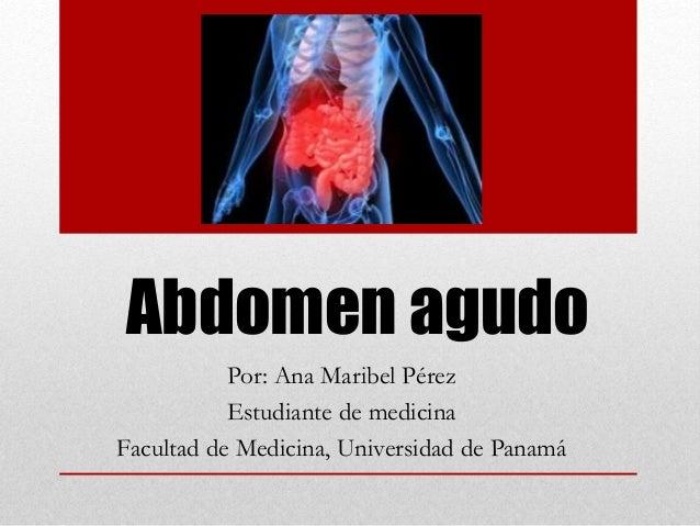 Abdomen agudo Por: Ana Maribel Pérez Estudiante de medicina Facultad de Medicina, Universidad de Panamá