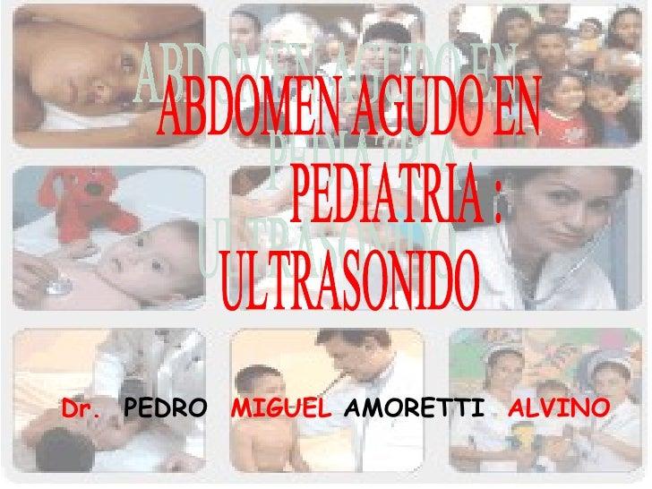 ABDOMEN AGUDO EN  PEDIATRIA : ULTRASONIDO Dr.  PEDRO   MIGUEL  AMORETTI   ALVINO