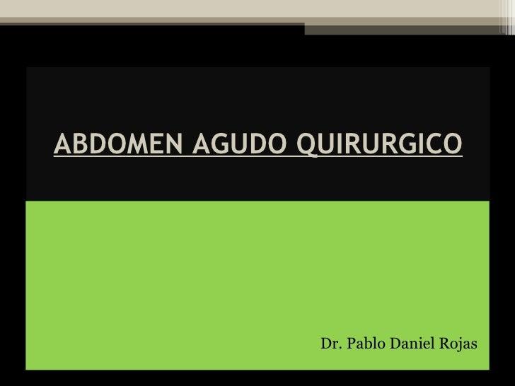 ABDOMEN AGUDO QUIRURGICO <ul><li>Dr. Pablo Daniel Rojas </li></ul>