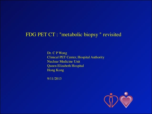 "FDG PET CT : ""metabolic biopsy "" revisited	  ! ! !  Dr. C P Wong	  Clinical PET Center, Hospital Authority 	  Nuclear Medi..."