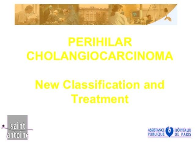 PERIHILAR CHOLANGIOCARCINOMA New Classification and Treatment JM.TUBIANA Hôpital Saint-Antoine jean-michel.tubiana@sat.aph...