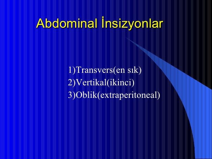 Abdominal İnsizyonlar <ul><li>1)Transvers(en sık) </li></ul><ul><li>2)Vertikal(ikinci) </li></ul><ul><li>3)Oblik(extraperi...