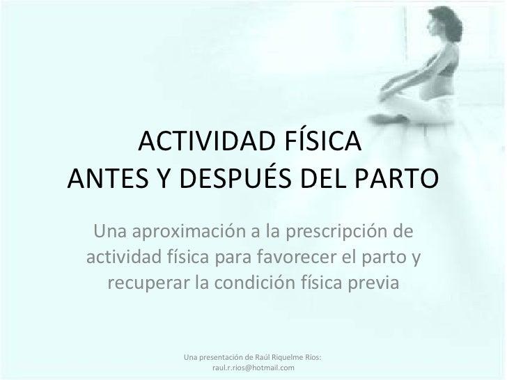 ACTIVIDAD FÍSICA  ANTES Y DESPUÉS DEL PARTO Una aproximación a la prescripción de actividad física para favorecer el parto...