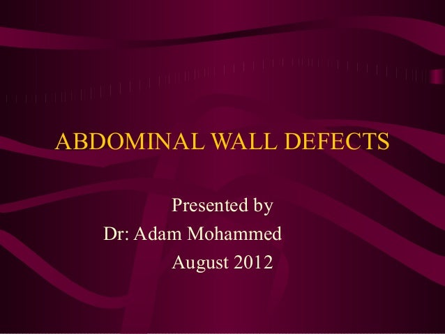 ABDOMINAL WALL DEFECTS          Presented by   Dr: Adam Mohammed          August 2012