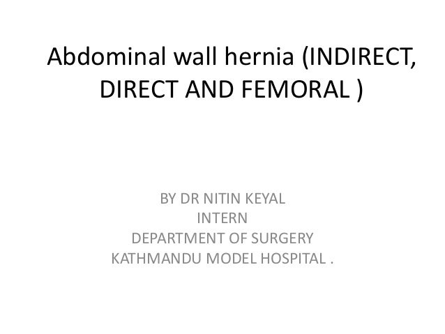 Abdominal wall hernia (INDIRECT,    DIRECT AND FEMORAL )          BY DR NITIN KEYAL               INTERN       DEPARTMENT ...