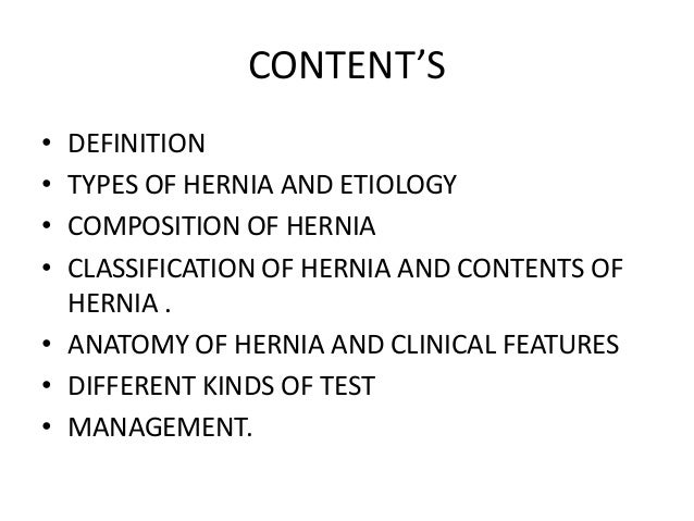 CONTENT'S• DEFINITION• TYPES OF HERNIA AND ETIOLOGY• COMPOSITION OF HERNIA• CLASSIFICATION OF HERNIA AND CONTENTS OF  HERN...