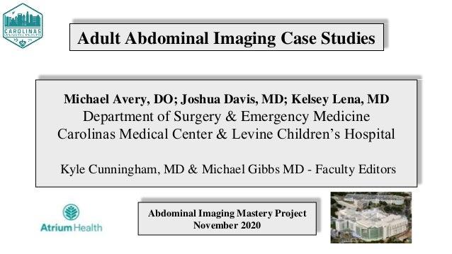 Adult Abdominal Imaging Case Studies Michael Avery, DO; Joshua Davis, MD; Kelsey Lena, MD Department of Surgery & Emergenc...