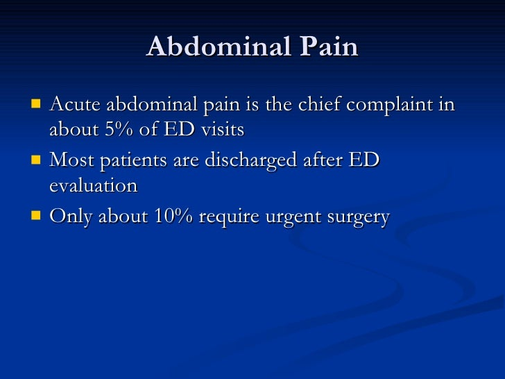 Abdominal Pain <ul><li>Acute abdominal pain is the chief complaint in about 5% of ED visits </li></ul><ul><li>Most patient...