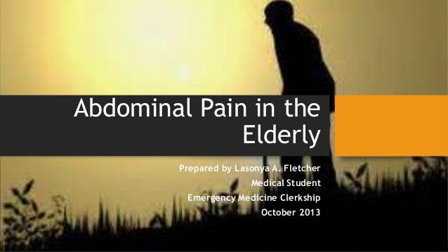 Abdominal Pain in the Elderly Prepared by Lasonya A. Fletcher Medical Student  Emergency Medicine Clerkship October 2013