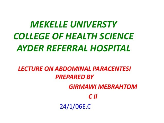 MEKELLE UNIVERSTY COLLEGE OF HEALTH SCIENCE AYDER REFERRAL HOSPITAL LECTURE ON ABDOMINAL PARACENTESI PREPARED BY GIRMAWI M...