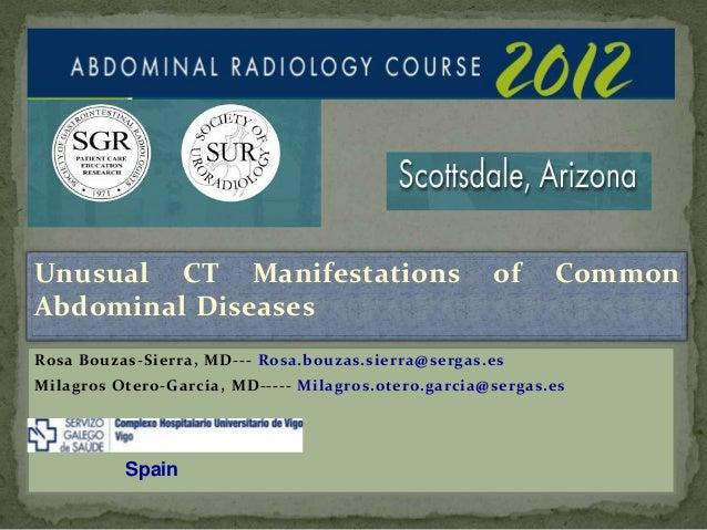 Unusual CT Manifestations of Common Abdominal Diseases Rosa Bouzas-Sierra, MD--- Rosa.bouzas.sierra@sergas.es Milagros Ote...