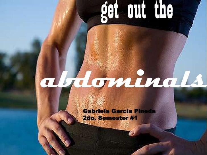 get out the <br />abdominals<br />Gabriela García Pineda<br />2do. Semester #1<br />