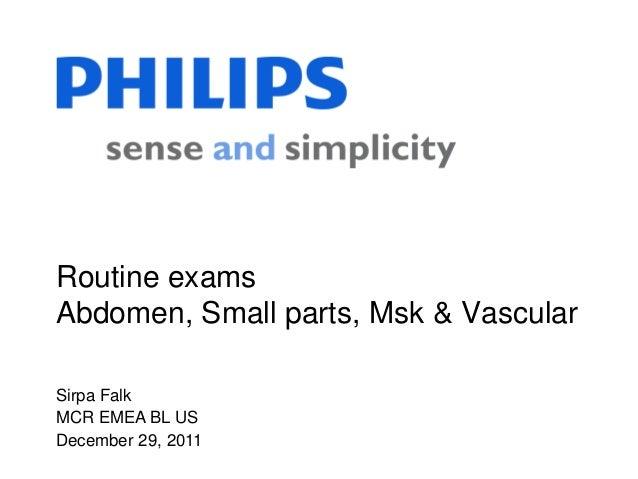 Sirpa Falk MCR EMEA BL US December 29, 2011 Routine exams Abdomen, Small parts, Msk & Vascular