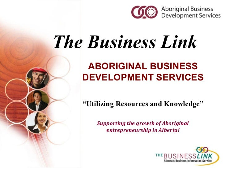 "The Business Link ABORIGINAL BUSINESS DEVELOPMENT SERVICES "" Utilizing Resources and Knowledge"" Supporting the growth of A..."