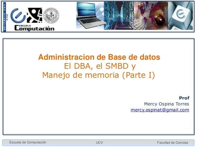Administracion de Base de datos El DBA, el SMBD y Manejo de memoria (Parte I) Prof Mercy Ospina Torres mercy.ospinat@gmail...