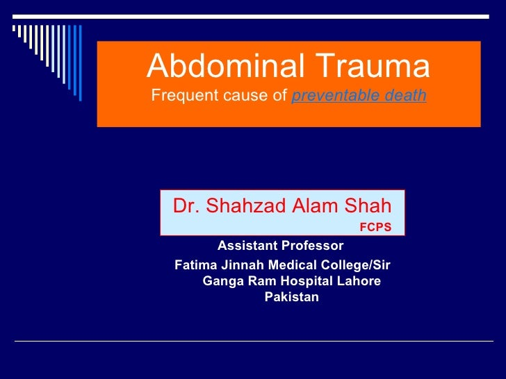 Abdominal TraumaFrequent cause of preventable death  Dr. Shahzad Alam Shah                              FCPS        Assist...