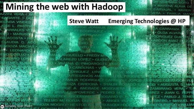 1 – Someday Soon (Flickr) Mining the web with Hadoop Steve Watt Emerging Technologies @ HP
