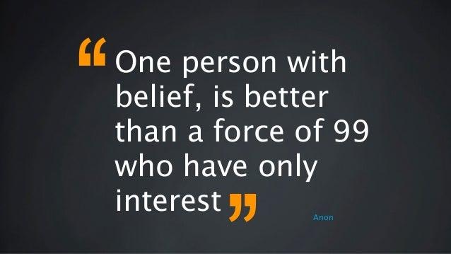 One person with belief, is better than a force of 99 who have only interest Anon