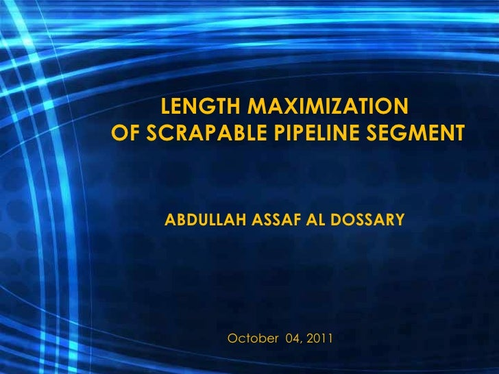 LENGTH MAXIMIZATIONOF SCRAPABLE PIPELINE SEGMENT    ABDULLAH ASSAF AL DOSSARY          October 04, 2011