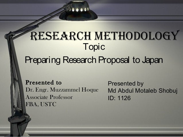 ReseaRch Methodology Topic Preparing Research Proposal to Japan Presented by Md Abdul Motaleb Shobuj ID: 1126 Presented to...